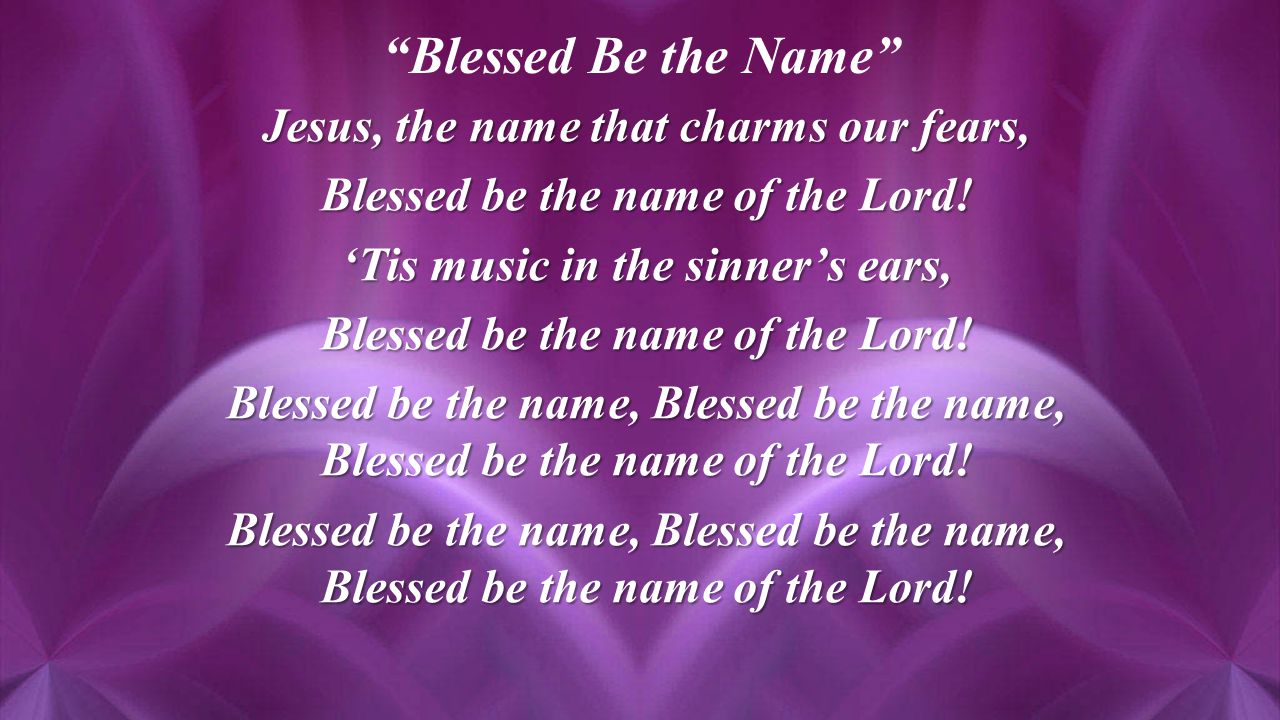 Jesus, the name that charms our fears, Blessed be the name of the Lord.