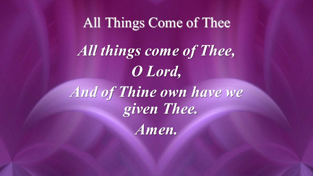 All Things Come of Thee All things come of Thee, O Lord, And of Thine own have we given Thee. Amen.