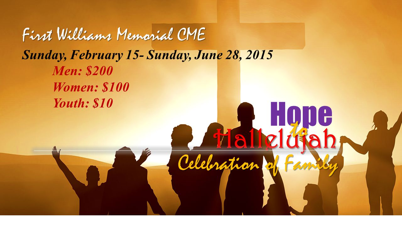 Hope Hallelujah to Celebration of Family First Williams Memorial CME Sunday, February 15- Sunday, June 28, 2015 Men: $200 Women: $100 Youth: $10