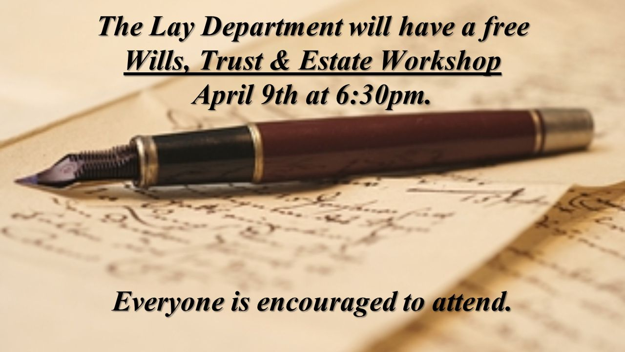 The Lay Department will have a free Wills, Trust & Estate Workshop April 9th at 6:30pm.