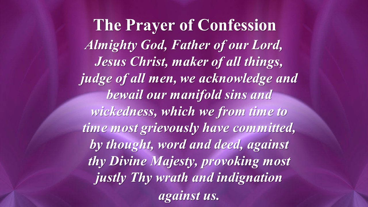 The Prayer of Confession Almighty God, Father of our Lord, Jesus Christ, maker of all things, judge of all men, we acknowledge and bewail our manifold sins and wickedness, which we from time to time most grievously have committed, by thought, word and deed, against thy Divine Majesty, provoking most justly Thy wrath and indignation against us.
