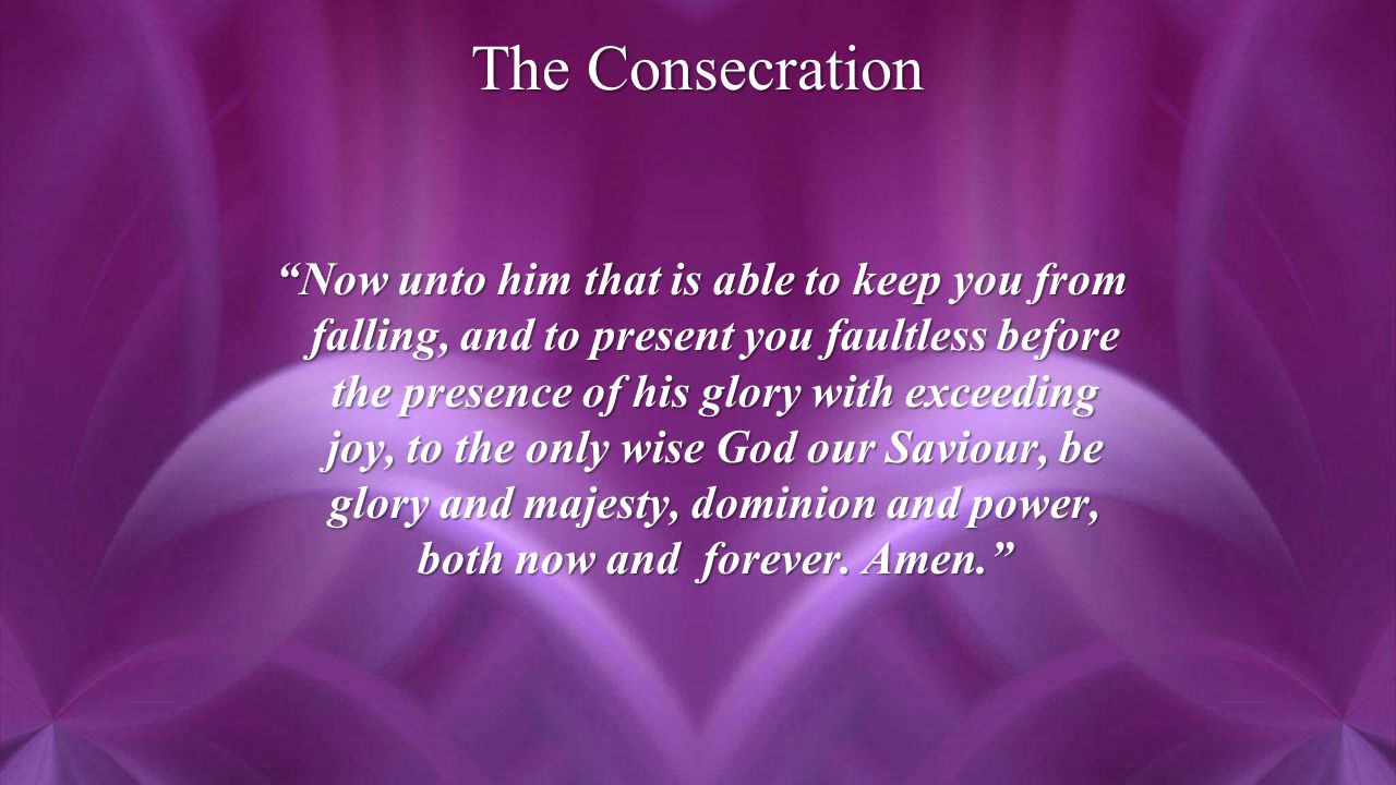 The Consecration Now unto him that is able to keep you from falling, and to present you faultless before the presence of his glory with exceeding joy, to the only wise God our Saviour, be glory and majesty, dominion and power, both now and forever.