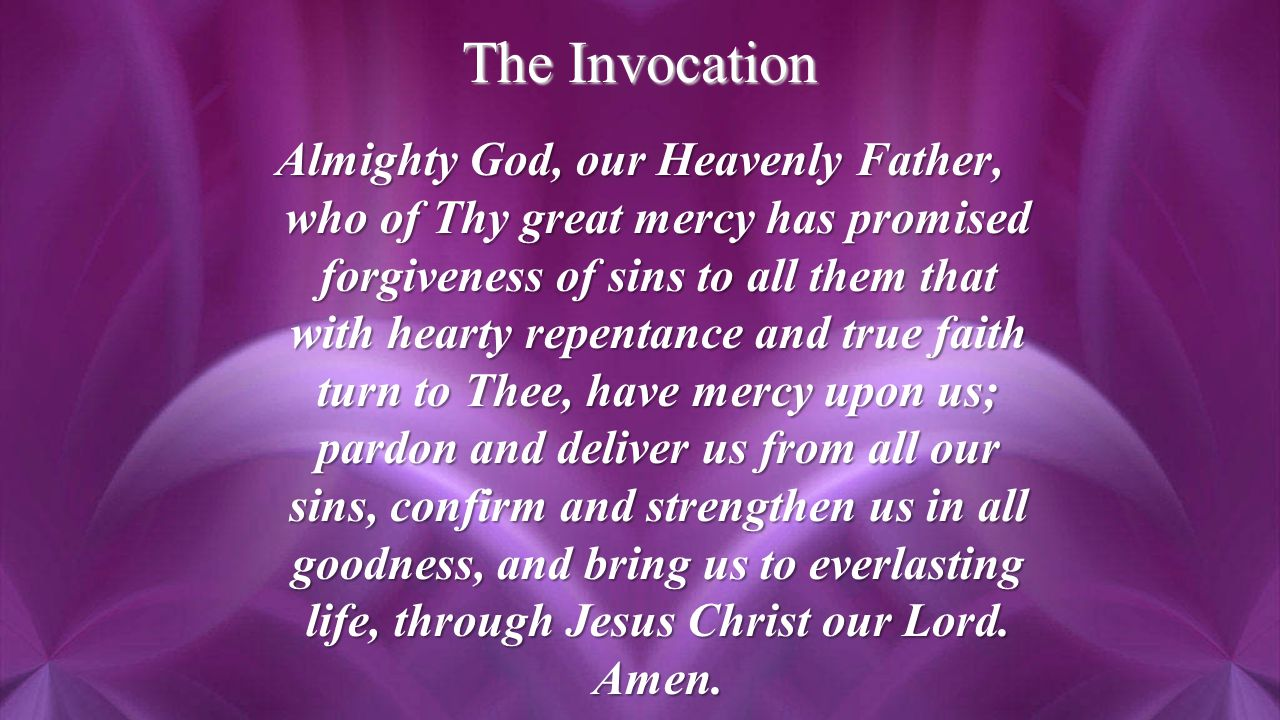 The Invocation Almighty God, our Heavenly Father, who of Thy great mercy has promised forgiveness of sins to all them that with hearty repentance and true faith turn to Thee, have mercy upon us; pardon and deliver us from all our sins, confirm and strengthen us in all goodness, and bring us to everlasting life, through Jesus Christ our Lord.