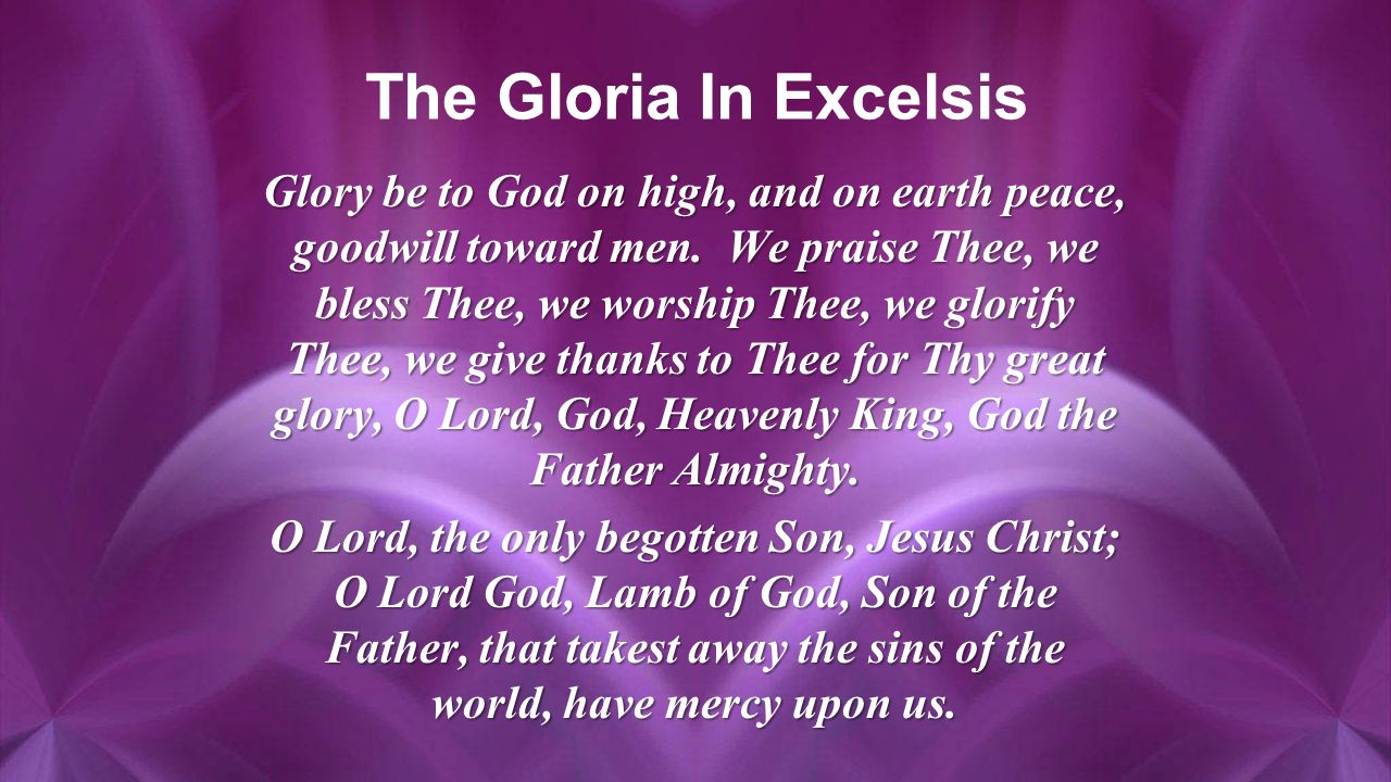 The Gloria In Excelsis Glory be to God on high, and on earth peace, goodwill toward men.