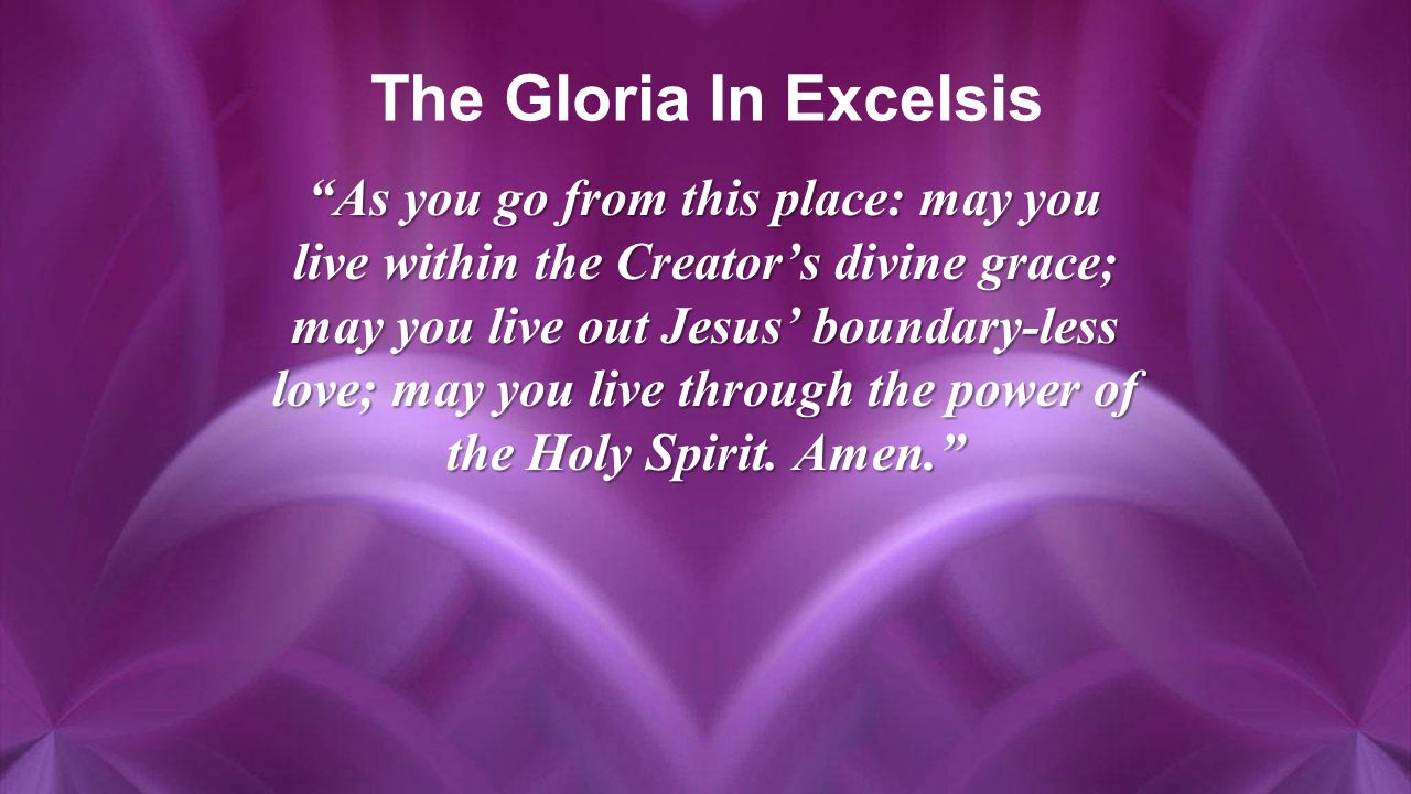 The Gloria In Excelsis As you go from this place: may you live within the Creator's divine grace; may you live out Jesus' boundary-less love; may you live through the power of the Holy Spirit.