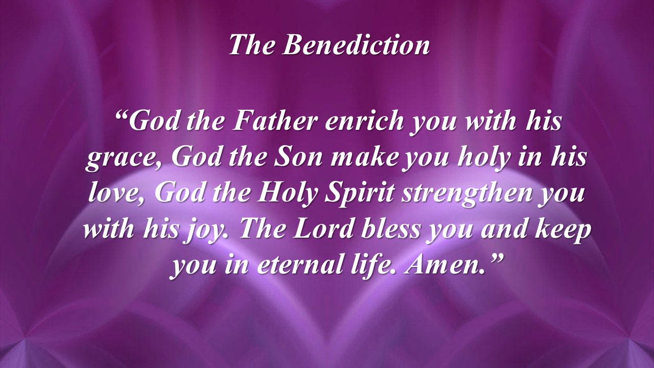 The Benediction God the Father enrich you with his grace, God the Son make you holy in his love, God the Holy Spirit strengthen you with his joy.