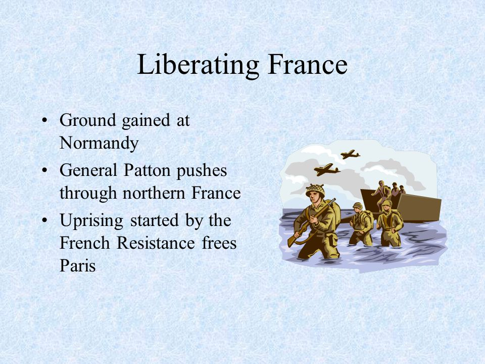 Liberating France Ground gained at Normandy General Patton pushes through northern France Uprising started by the French Resistance frees Paris