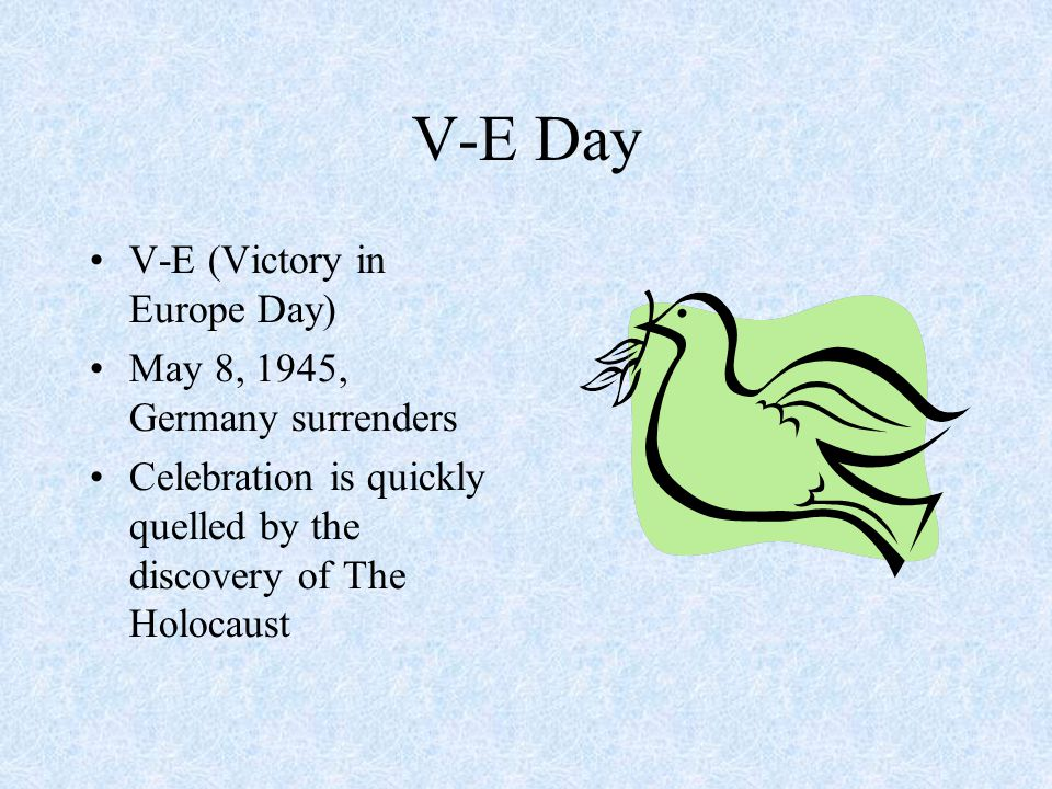 V-E Day V-E (Victory in Europe Day)‏ May 8, 1945, Germany surrenders Celebration is quickly quelled by the discovery of The Holocaust