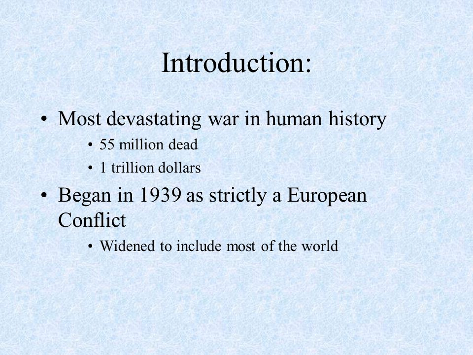 Introduction: Most devastating war in human history 55 million dead 1 trillion dollars Began in 1939 as strictly a European Conflict Widened to includ