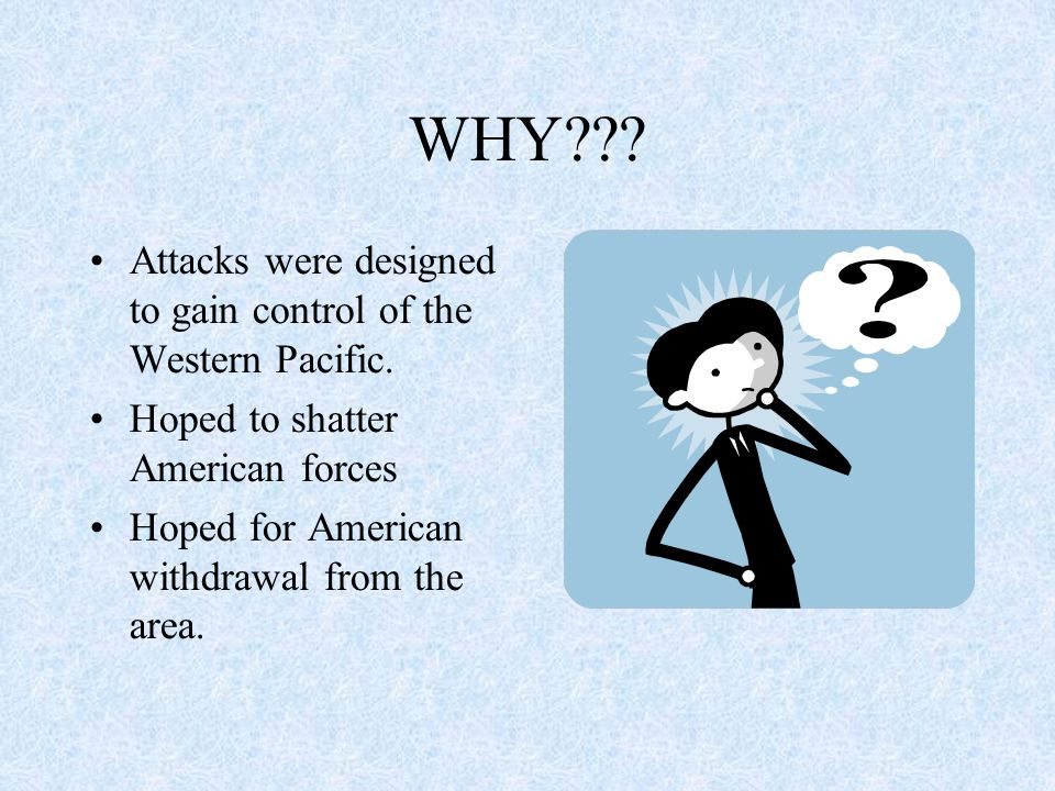 WHY??? Attacks were designed to gain control of the Western Pacific. Hoped to shatter American forces Hoped for American withdrawal from the area.