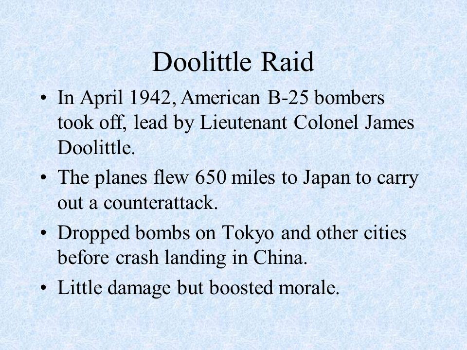 Doolittle Raid In April 1942, American B-25 bombers took off, lead by Lieutenant Colonel James Doolittle. The planes flew 650 miles to Japan to carry
