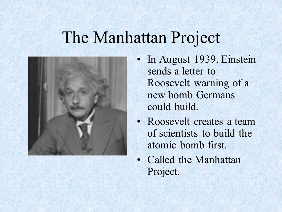The Manhattan Project In August 1939, Einstein sends a letter to Roosevelt warning of a new bomb Germans could build. Roosevelt creates a team of scie