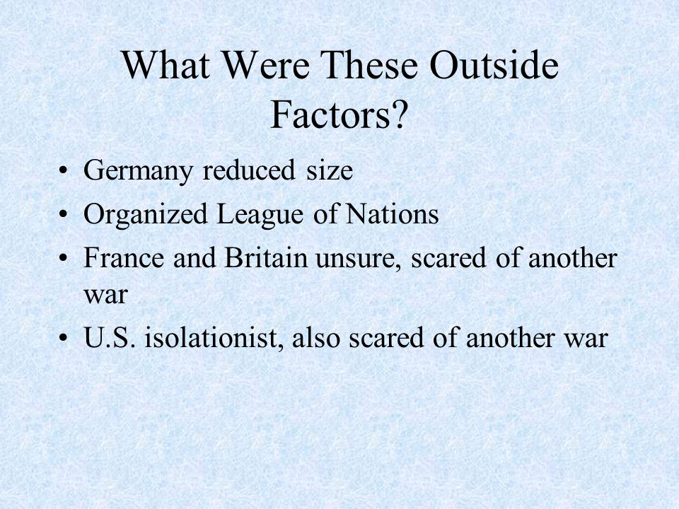 What Were These Outside Factors? Germany reduced size Organized League of Nations France and Britain unsure, scared of another war U.S. isolationist,