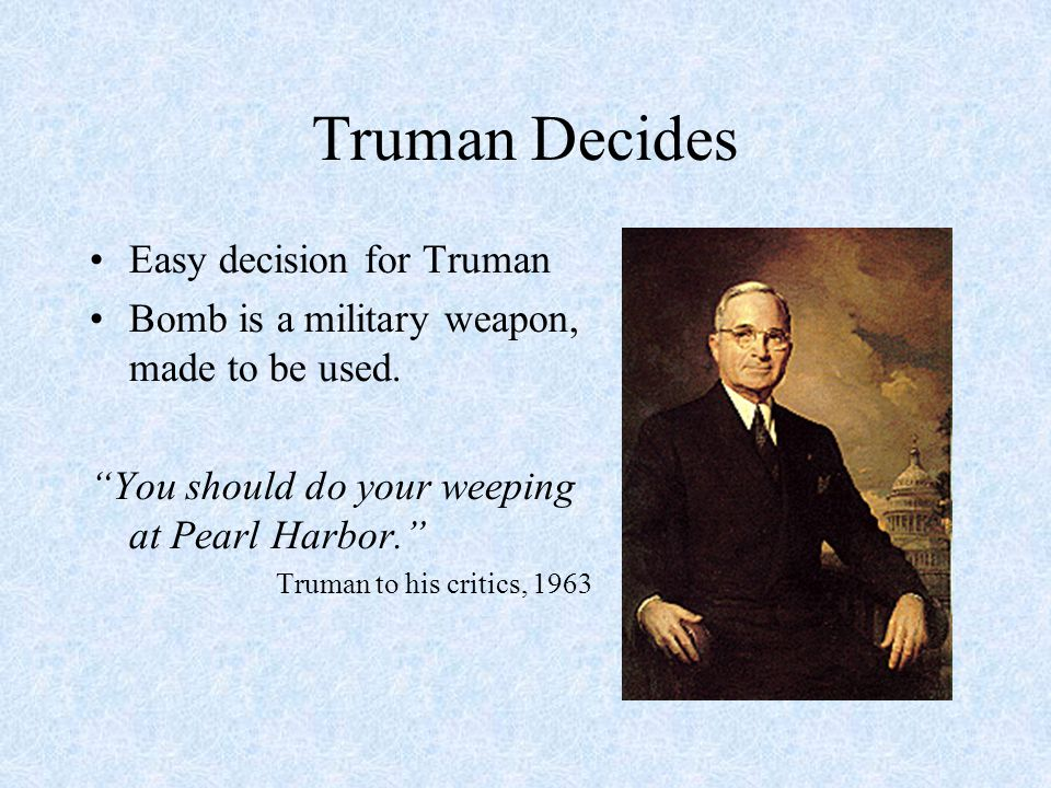 "Truman Decides Easy decision for Truman Bomb is a military weapon, made to be used. ""You should do your weeping at Pearl Harbor."" Truman to his critic"