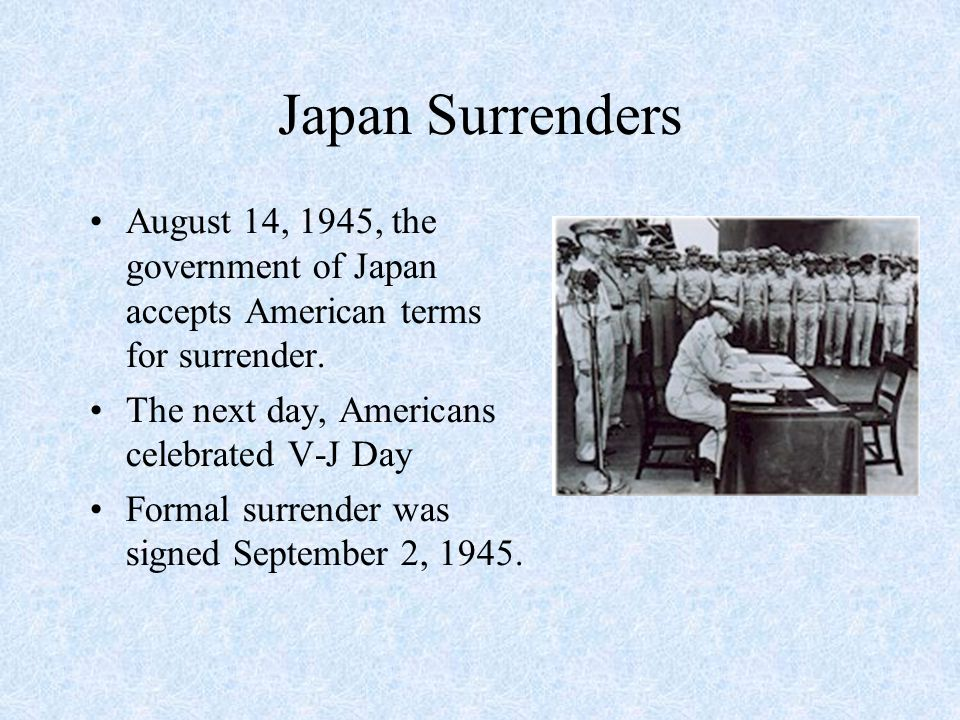 Japan Surrenders August 14, 1945, the government of Japan accepts American terms for surrender. The next day, Americans celebrated V-J Day Formal surr
