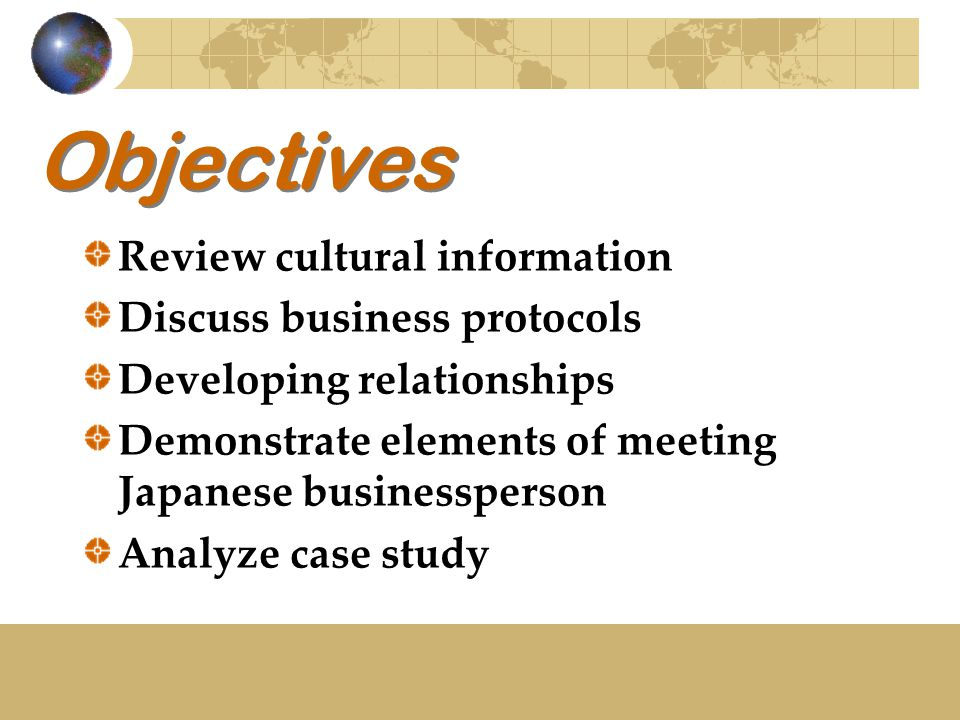 Objectives Review cultural information Discuss business protocols Developing relationships Demonstrate elements of meeting Japanese businessperson Analyze case study