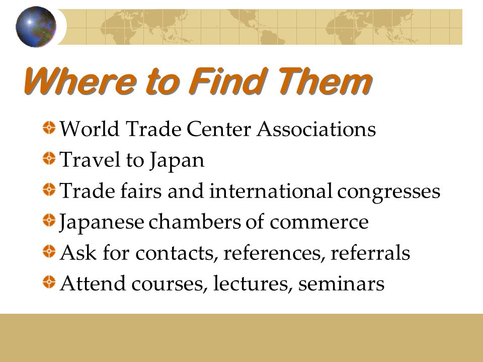 Where to Find Them World Trade Center Associations Travel to Japan Trade fairs and international congresses Japanese chambers of commerce Ask for contacts, references, referrals Attend courses, lectures, seminars