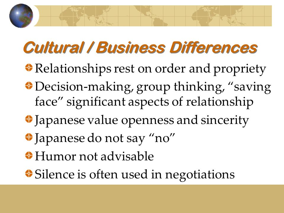 Cultural / Business Differences Relationships rest on order and propriety Decision-making, group thinking, saving face significant aspects of relationship Japanese value openness and sincerity Japanese do not say no Humor not advisable Silence is often used in negotiations