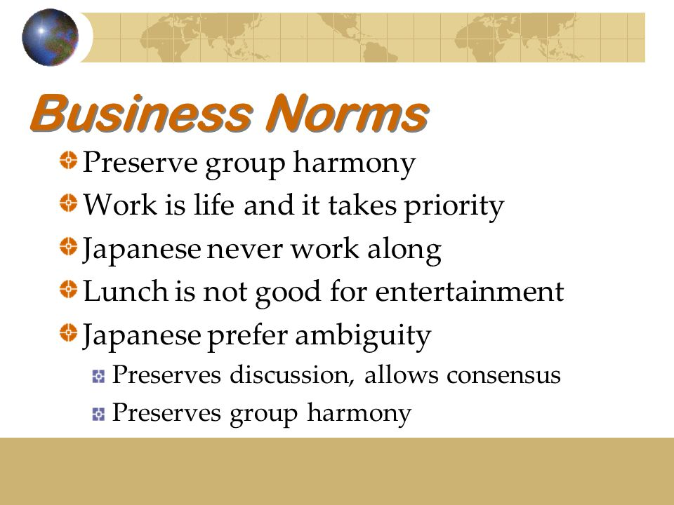 Business Norms Preserve group harmony Work is life and it takes priority Japanese never work along Lunch is not good for entertainment Japanese prefer ambiguity Preserves discussion, allows consensus Preserves group harmony