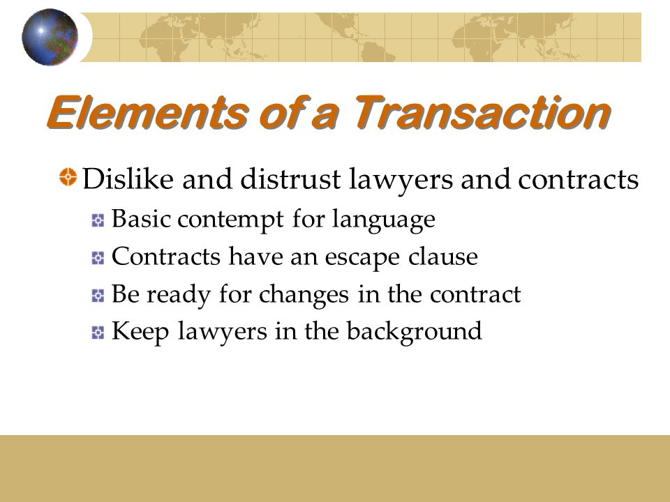 Elements of a Transaction Dislike and distrust lawyers and contracts Basic contempt for language Contracts have an escape clause Be ready for changes in the contract Keep lawyers in the background