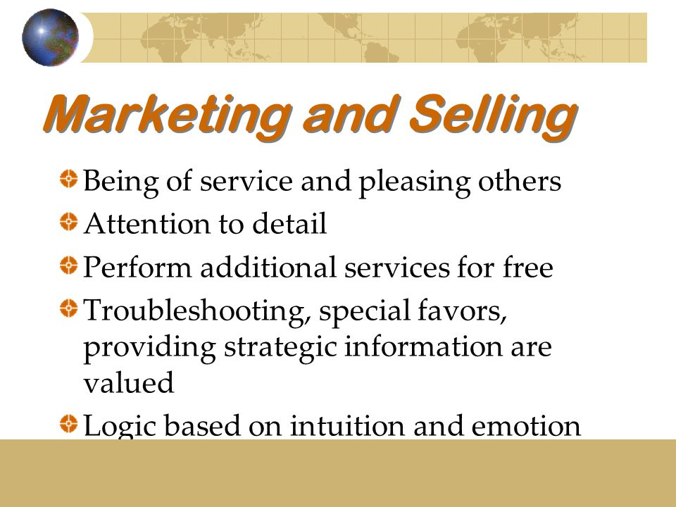 Marketing and Selling Being of service and pleasing others Attention to detail Perform additional services for free Troubleshooting, special favors, providing strategic information are valued Logic based on intuition and emotion