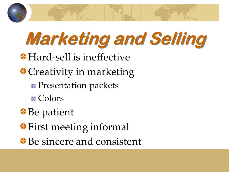 Marketing and Selling Hard-sell is ineffective Creativity in marketing Presentation packets Colors Be patient First meeting informal Be sincere and co
