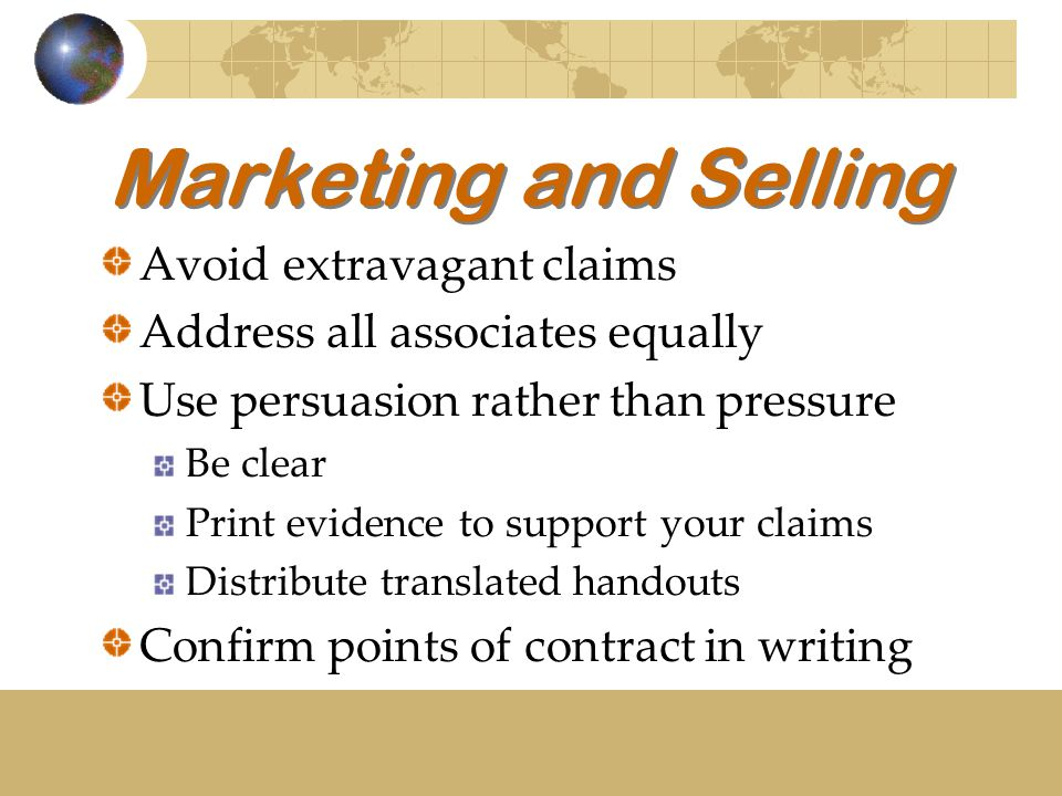 Marketing and Selling Avoid extravagant claims Address all associates equally Use persuasion rather than pressure Be clear Print evidence to support your claims Distribute translated handouts Confirm points of contract in writing