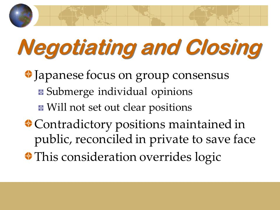 Negotiating and Closing Japanese focus on group consensus Submerge individual opinions Will not set out clear positions Contradictory positions mainta