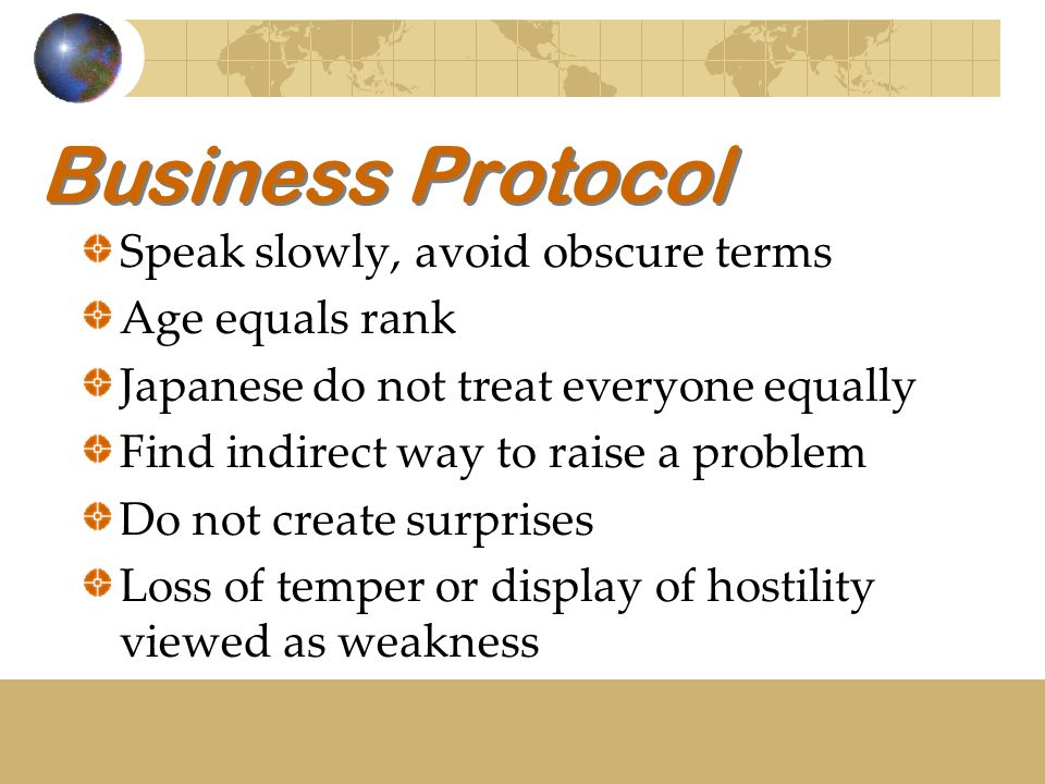 Business Protocol Speak slowly, avoid obscure terms Age equals rank Japanese do not treat everyone equally Find indirect way to raise a problem Do not