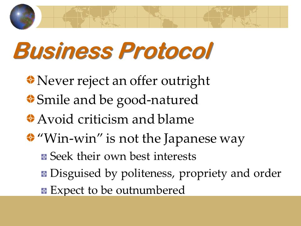 Business Protocol Never reject an offer outright Smile and be good-natured Avoid criticism and blame Win-win is not the Japanese way Seek their own best interests Disguised by politeness, propriety and order Expect to be outnumbered