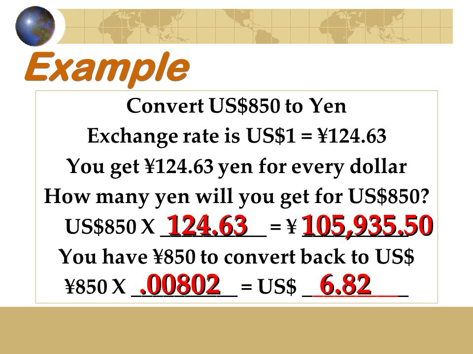 Example Convert US$850 to Yen Exchange rate is US$1 = ¥124.63 You get ¥124.63 yen for every dollar How many yen will you get for US$850.