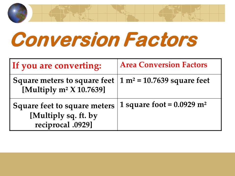 Conversion Factors If you are converting: Area Conversion Factors Square meters to square feet [Multiply m² X 10.7639] 1 m² = 10.7639 square feet Squa