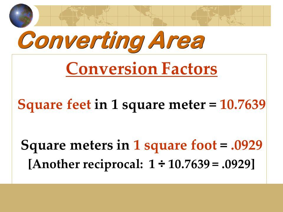 Converting Area Conversion Factors Square feet in 1 square meter = 10.7639 Square meters in 1 square foot =.0929 [Another reciprocal: 1 ÷ 10.7639 =.09
