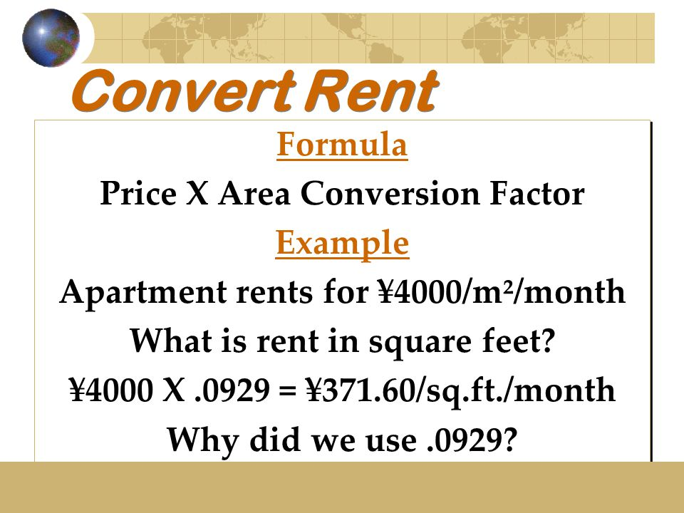 Convert Rent Formula Price X Area Conversion Factor Example Apartment rents for ¥4000/m²/month What is rent in square feet? ¥4000 X.0929 = ¥371.60/sq.