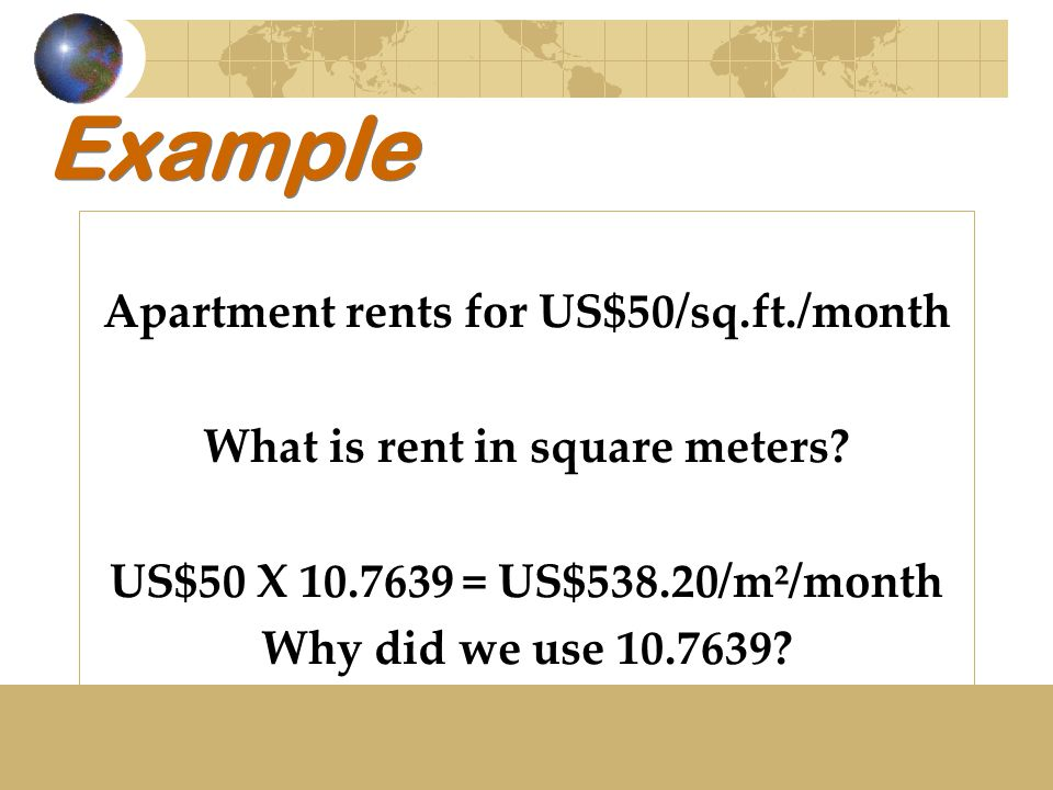 Example Apartment rents for US$50/sq.ft./month What is rent in square meters? US$50 X 10.7639 = US$538.20/m²/month Why did we use 10.7639?
