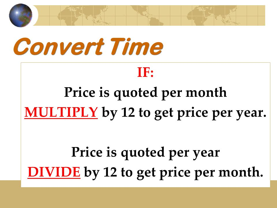 Convert Time IF: Price is quoted per month MULTIPLY by 12 to get price per year. Price is quoted per year DIVIDE by 12 to get price per month.