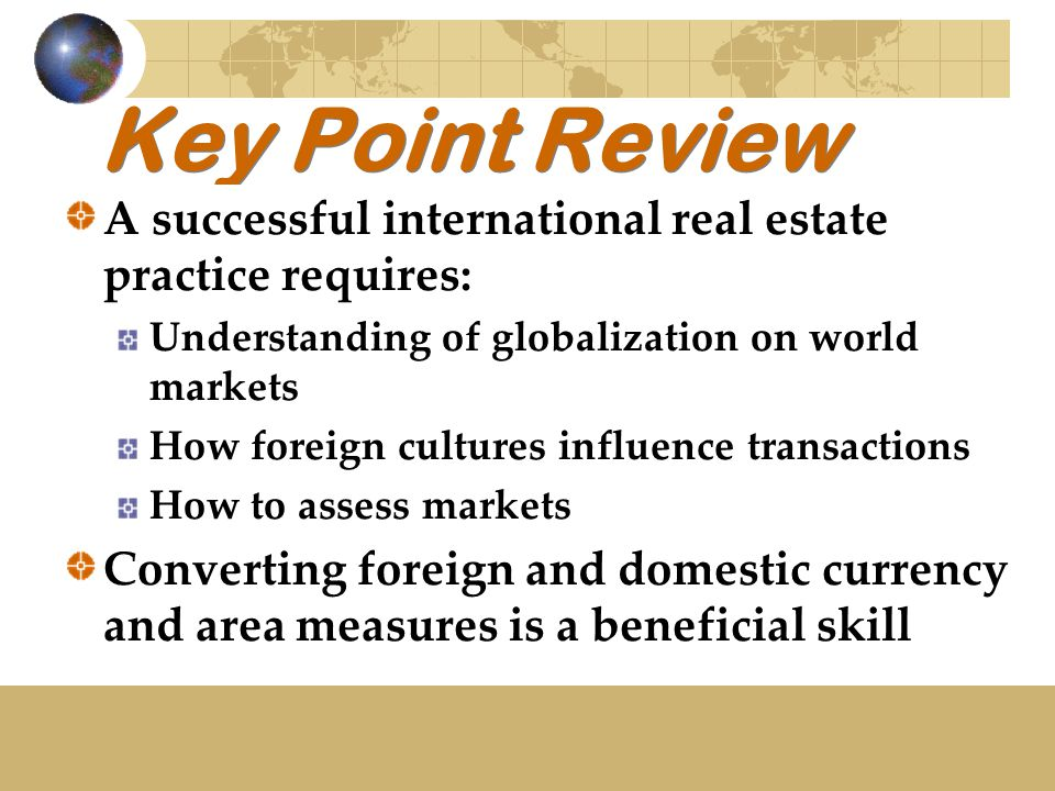 Key Point Review A successful international real estate practice requires: Understanding of globalization on world markets How foreign cultures influence transactions How to assess markets Converting foreign and domestic currency and area measures is a beneficial skill
