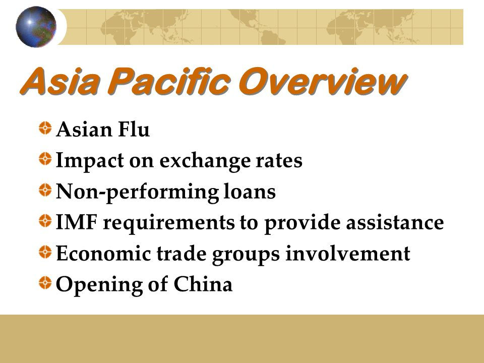 Asia Pacific Overview Asian Flu Impact on exchange rates Non-performing loans IMF requirements to provide assistance Economic trade groups involvement