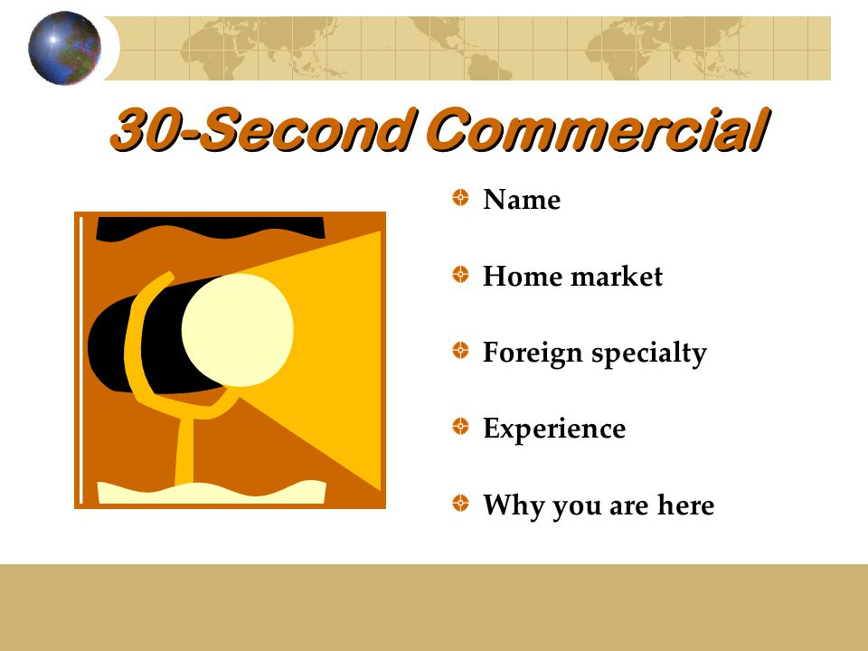 30-Second Commercial Name Home market Foreign specialty Experience Why you are here