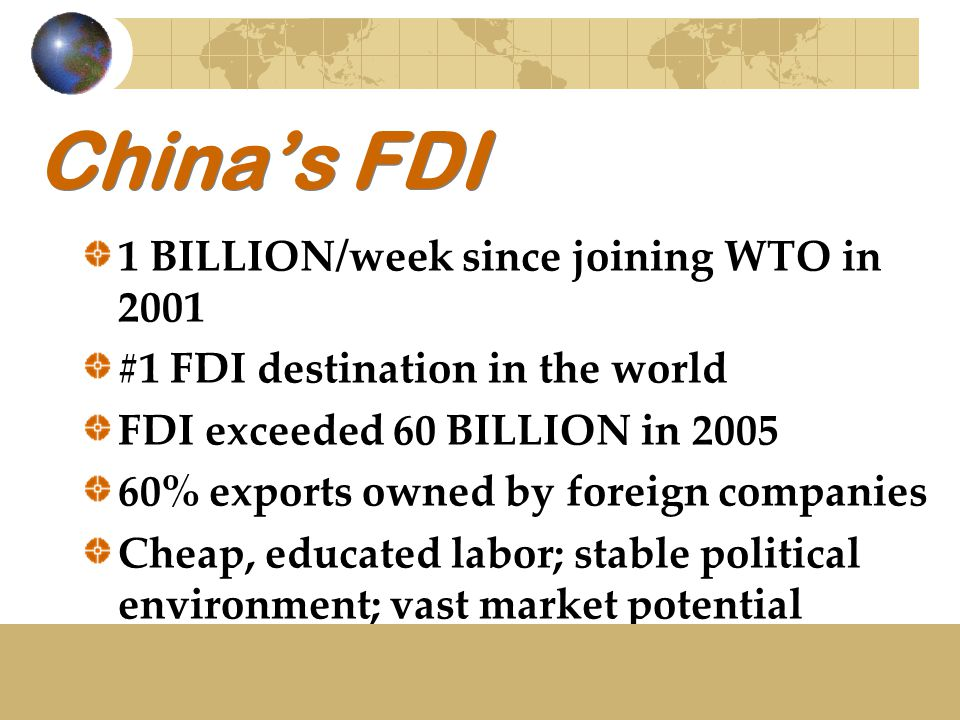 China's FDI 1 BILLION/week since joining WTO in 2001 #1 FDI destination in the world FDI exceeded 60 BILLION in 2005 60% exports owned by foreign comp