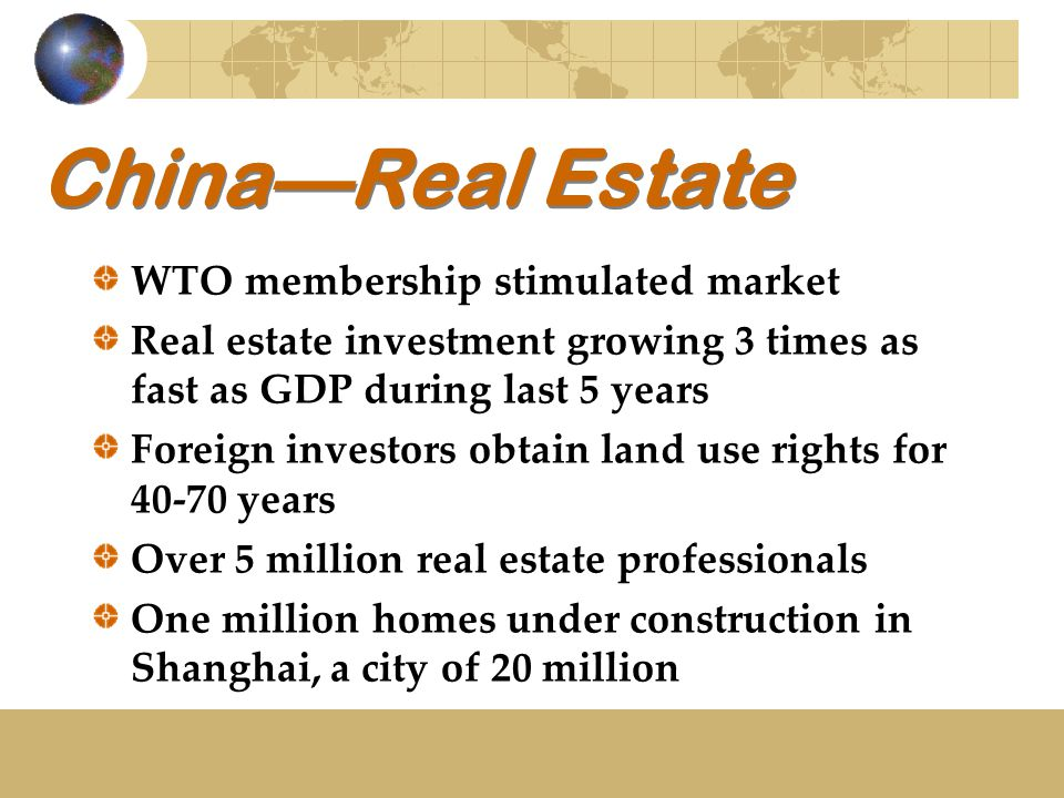 China—Real Estate WTO membership stimulated market Real estate investment growing 3 times as fast as GDP during last 5 years Foreign investors obtain land use rights for 40-70 years Over 5 million real estate professionals One million homes under construction in Shanghai, a city of 20 million