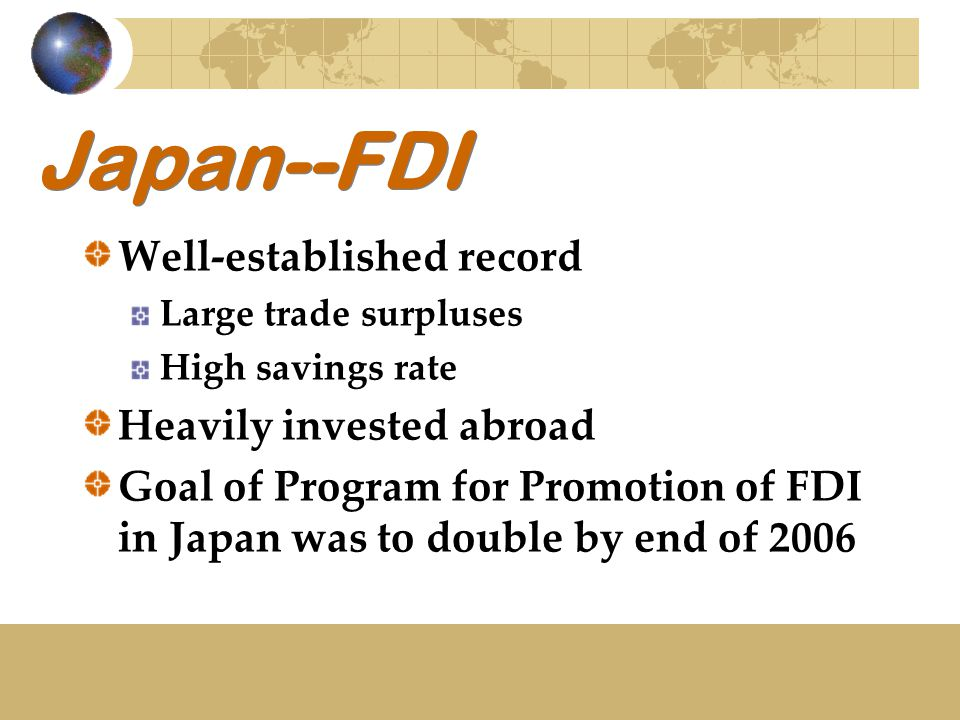 Japan--FDI Well-established record Large trade surpluses High savings rate Heavily invested abroad Goal of Program for Promotion of FDI in Japan was to double by end of 2006