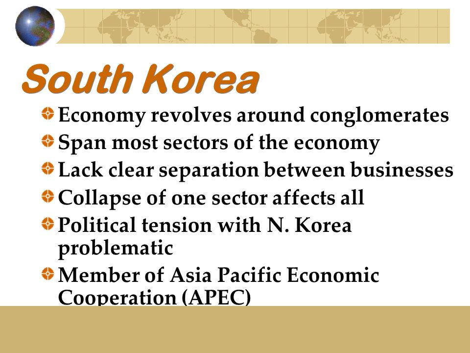 South Korea Economy revolves around conglomerates Span most sectors of the economy Lack clear separation between businesses Collapse of one sector affects all Political tension with N.