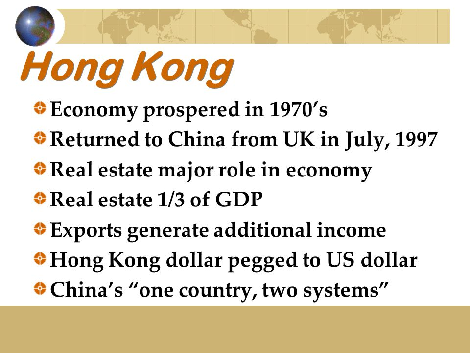 Hong Kong Economy prospered in 1970's Returned to China from UK in July, 1997 Real estate major role in economy Real estate 1/3 of GDP Exports generat