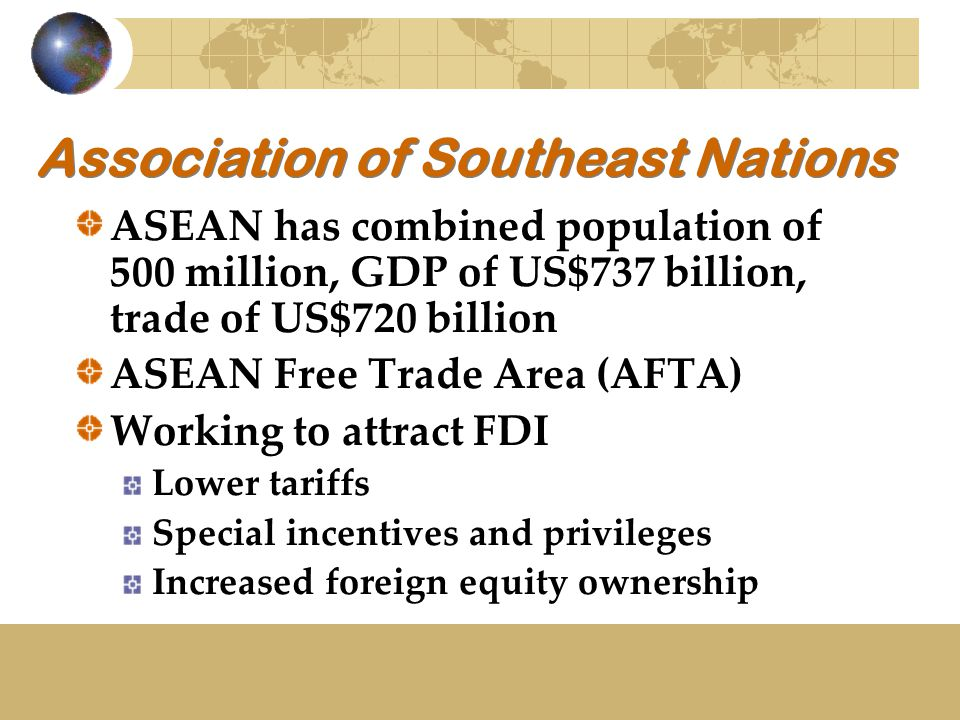 Association of Southeast Nations ASEAN has combined population of 500 million, GDP of US$737 billion, trade of US$720 billion ASEAN Free Trade Area (AFTA) Working to attract FDI Lower tariffs Special incentives and privileges Increased foreign equity ownership