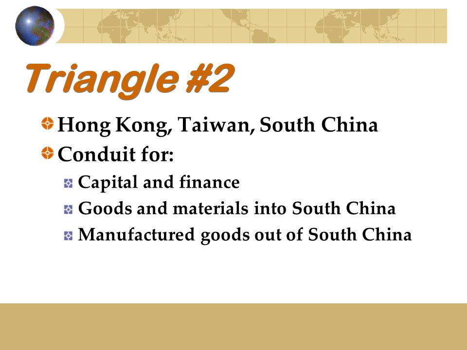 Triangle #2 Hong Kong, Taiwan, South China Conduit for: Capital and finance Goods and materials into South China Manufactured goods out of South China