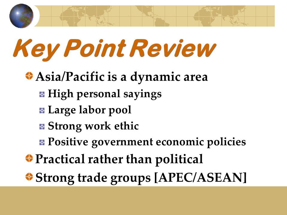 Key Point Review Asia/Pacific is a dynamic area High personal sayings Large labor pool Strong work ethic Positive government economic policies Practical rather than political Strong trade groups [APEC/ASEAN]
