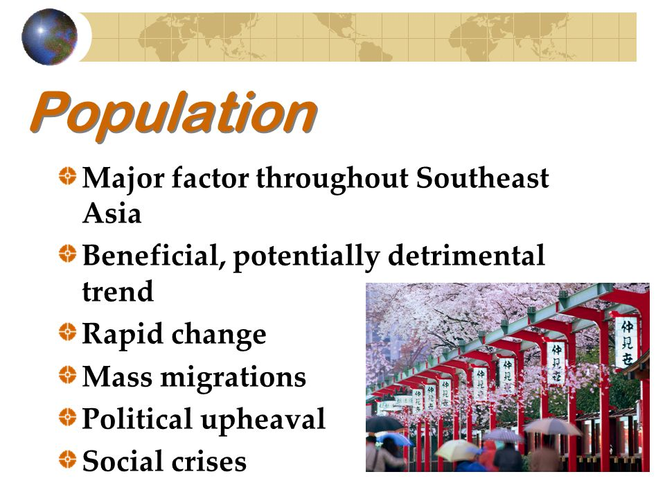 Population Major factor throughout Southeast Asia Beneficial, potentially detrimental trend Rapid change Mass migrations Political upheaval Social cri