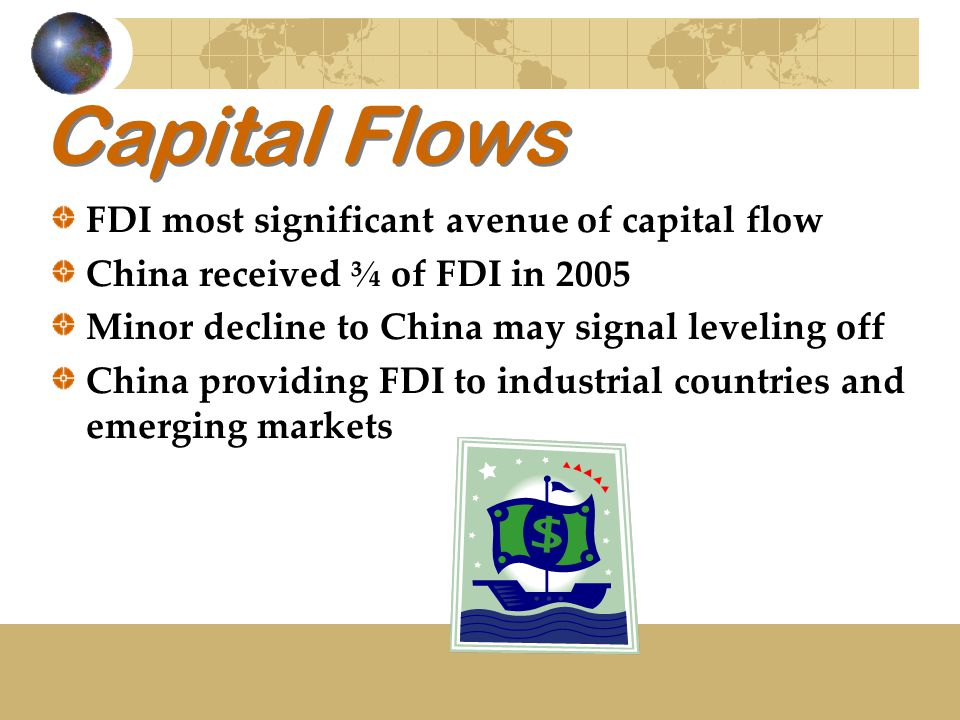 Capital Flows FDI most significant avenue of capital flow China received ¾ of FDI in 2005 Minor decline to China may signal leveling off China providi