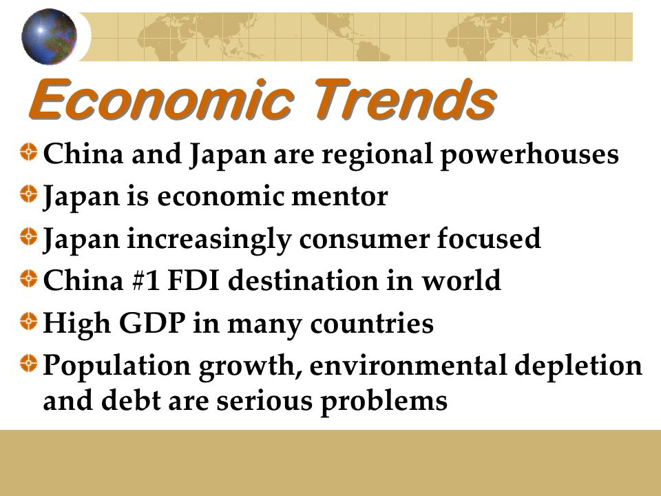 Economic Trends China and Japan are regional powerhouses Japan is economic mentor Japan increasingly consumer focused China #1 FDI destination in world High GDP in many countries Population growth, environmental depletion and debt are serious problems